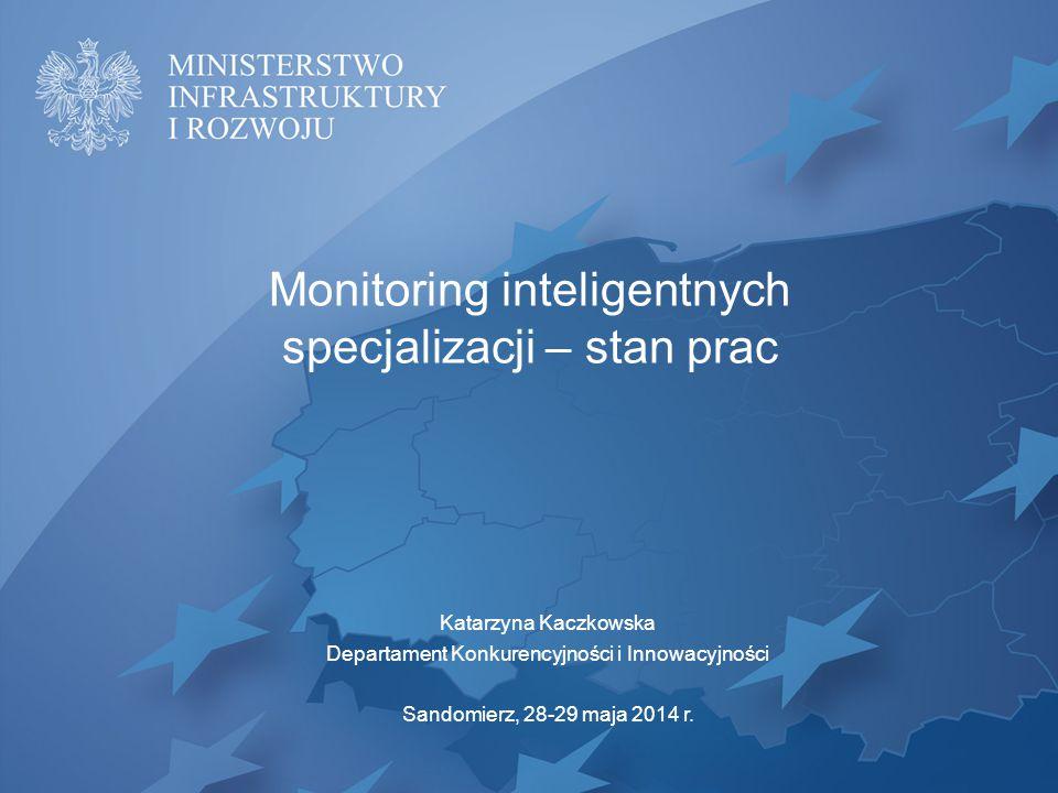 Monitoring inteligentnych specjalizacji – stan prac Katarzyna Kaczkowska Departament Konkurencyjności i Innowacyjności Sandomierz, 28-29 maja 2014 r.