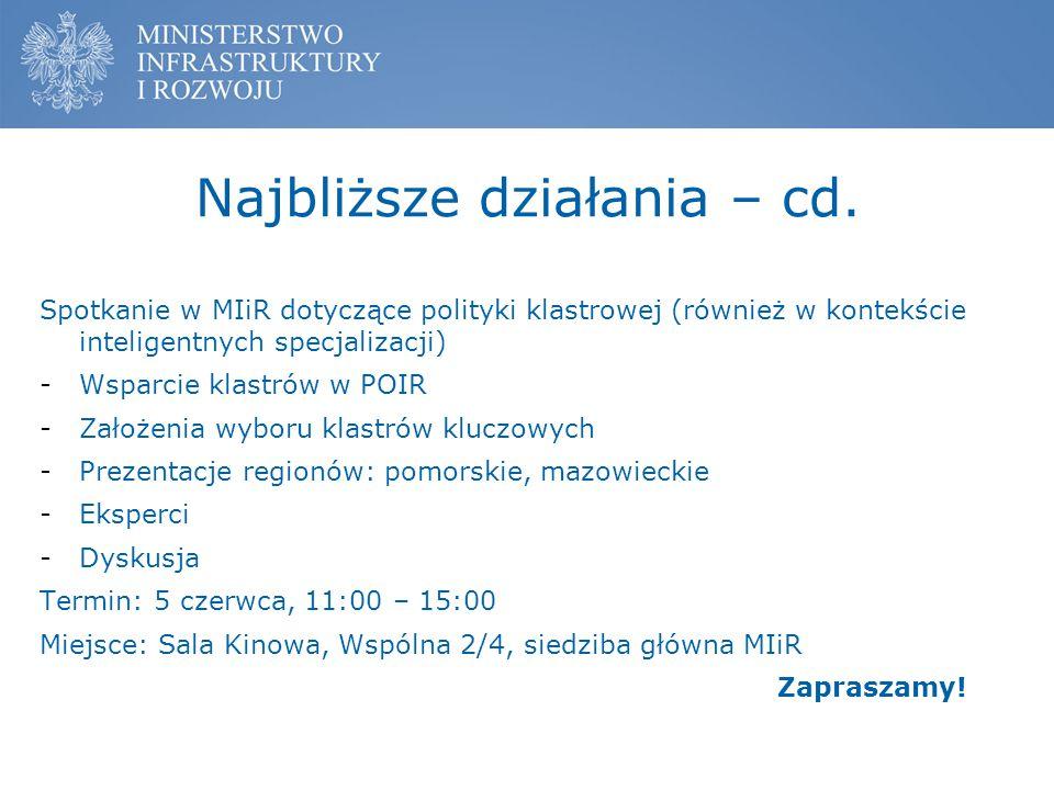 Najbliższe działania – cd. Spotkanie w MIiR dotyczące polityki klastrowej (również w kontekście inteligentnych specjalizacji) -Wsparcie klastrów w POI