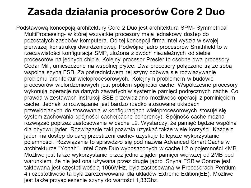 Zasada działania procesorów Core 2 Duo Podstawową koncepcją architektury Core 2 Duo jest architektura SPM- Symmetrical MultiProcessing- w której wszys