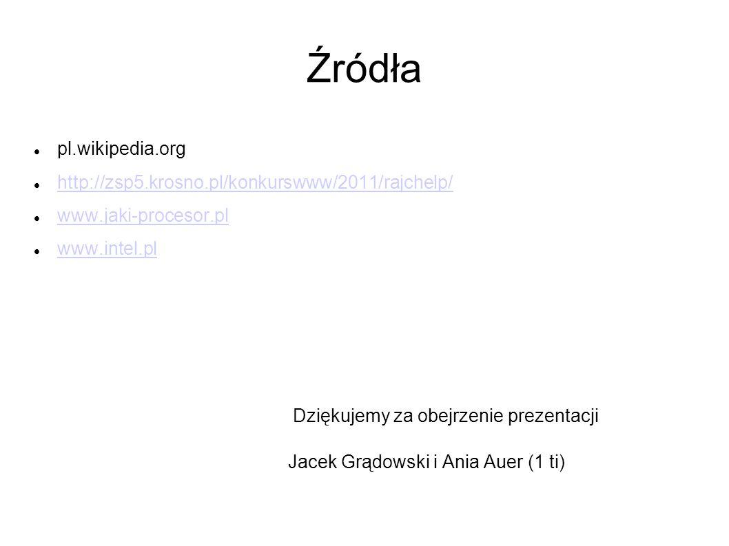 Źródła pl.wikipedia.org http://zsp5.krosno.pl/konkurswww/2011/rajchelp/ www.jaki-procesor.pl www.intel.pl Dziękujemy za obejrzenie prezentacji Jacek G