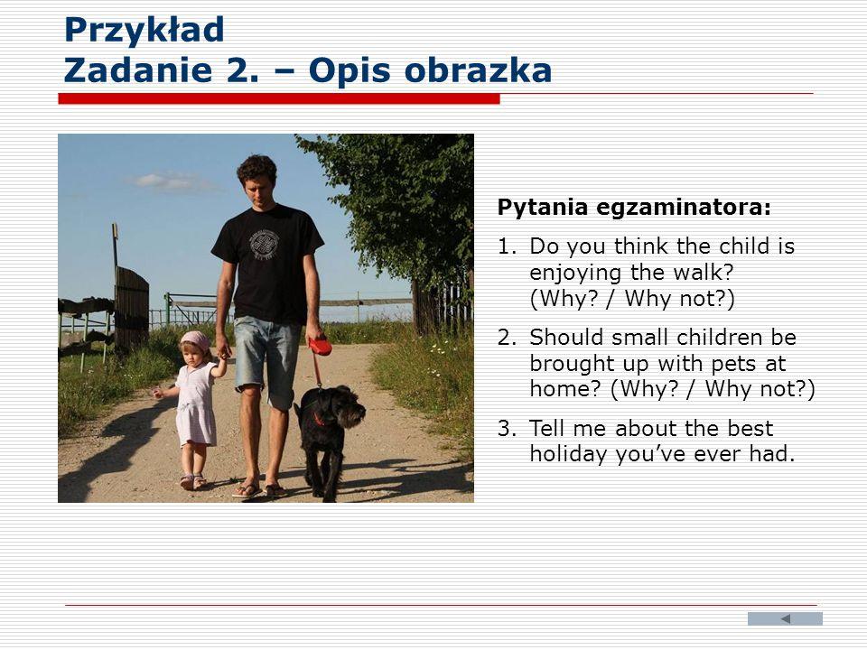 Przykład Zadanie 2. – Opis obrazka Pytania egzaminatora: 1.Do you think the child is enjoying the walk? (Why? / Why not?) 2.Should small children be b