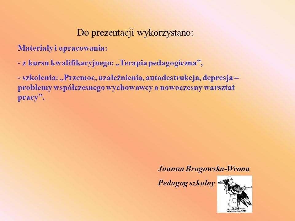 """Joanna Brogowska-Wrona Pedagog szkolny Do prezentacji wykorzystano: Materiały i opracowania: - z kursu kwalifikacyjnego: """"Terapia pedagogiczna"""", - szk"""