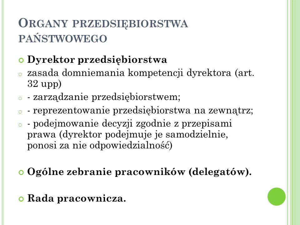 O RGANY PRZEDSIĘBIORSTWA PAŃSTWOWEGO Dyrektor przedsiębiorstwa o zasada domniemania kompetencji dyrektora (art.