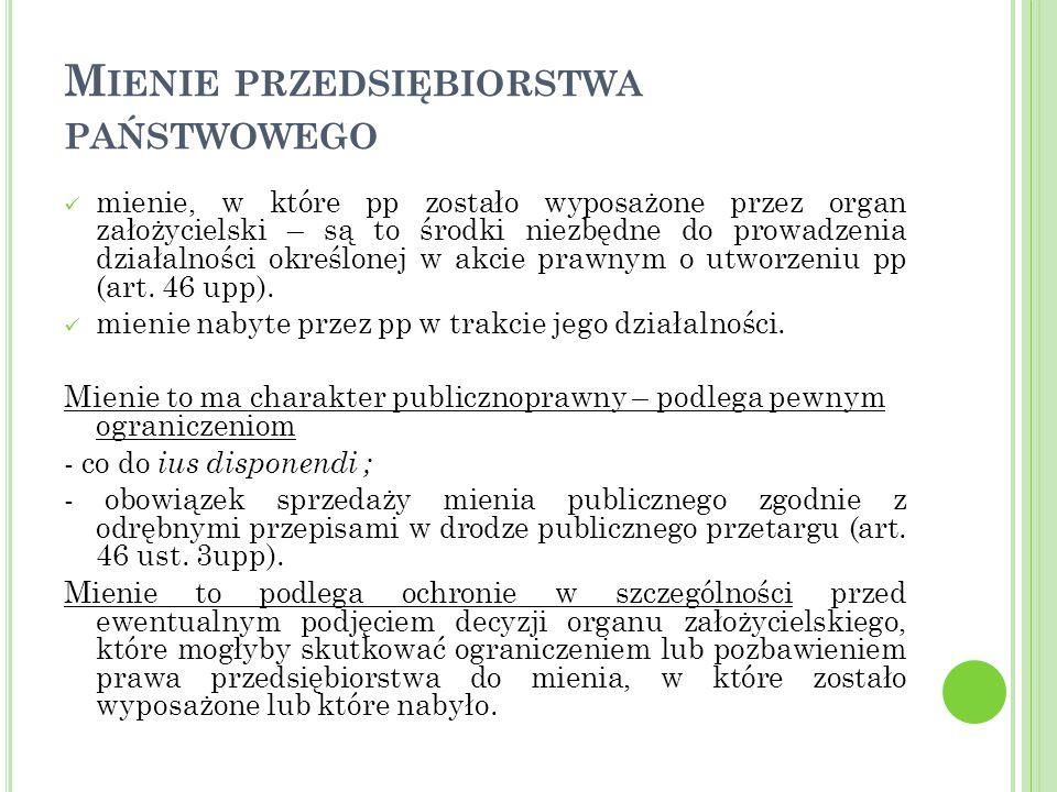 M IENIE PRZEDSIĘBIORSTWA PAŃSTWOWEGO mienie, w które pp zostało wyposażone przez organ założycielski – są to środki niezbędne do prowadzenia działalności określonej w akcie prawnym o utworzeniu pp (art.