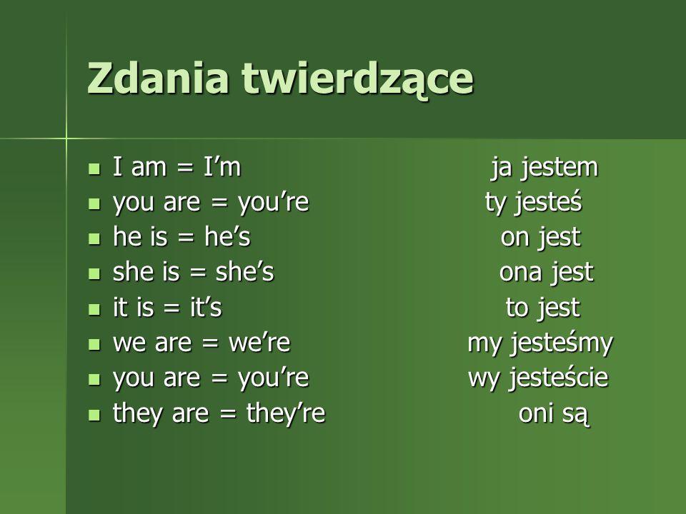 Zdania twierdzące I am = I'm ja jestem I am = I'm ja jestem you are = you're ty jesteś you are = you're ty jesteś he is = he's on jest he is = he's on