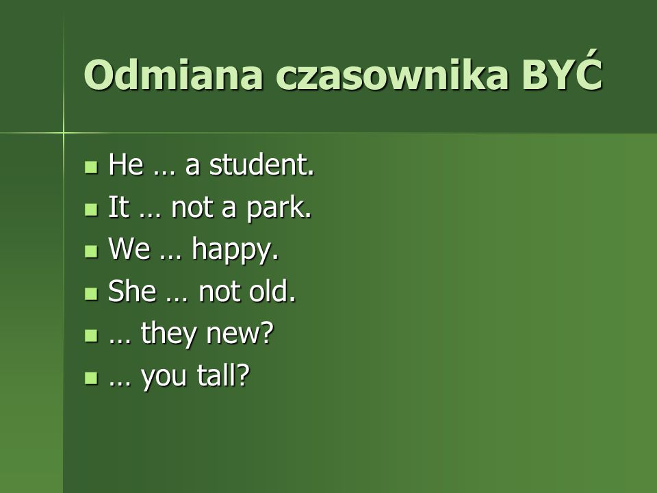 Odmiana czasownika BYĆ He … a student. He … a student. It … not a park. It … not a park. We … happy. We … happy. She … not old. She … not old. … they