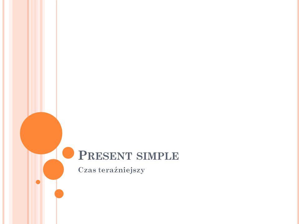 Z ASTOSOWANIE Czasu PRESENT SIMPLE używamy mówiąc: o czynnościach codziennych, powtarzających się o czynnościach rutynowych, nawykach o stanach trwałych
