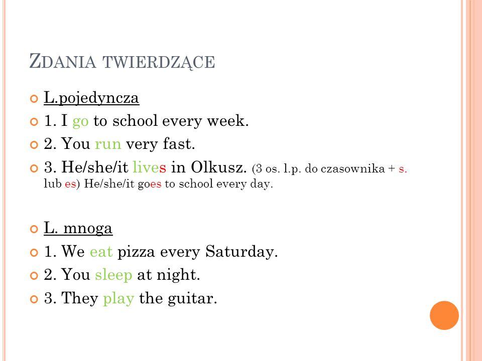 Z DANIA TWIERDZĄCE L.pojedyncza 1. I go to school every week. 2. You run very fast. 3. He/she/it lives in Olkusz. (3 os. l.p. do czasownika + s. lub e