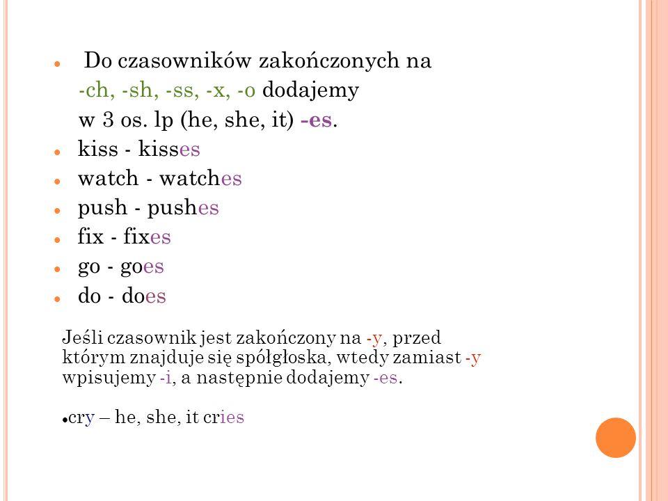 Do czasowników zakończonych na -ch, -sh, -ss, -x, -o dodajemy w 3 os. lp (he, she, it) -es. kiss - kisses watch - watches push - pushes fix - fixes go