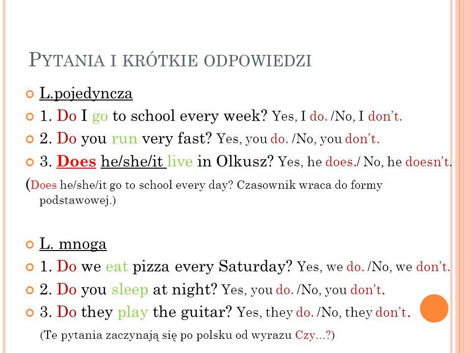 P YTANIA I KRÓTKIE ODPOWIEDZI L.pojedyncza 1. Do I go to school every week? Yes, I do. /No, I don't. 2. Do you run very fast? Yes, you do. /No, you do