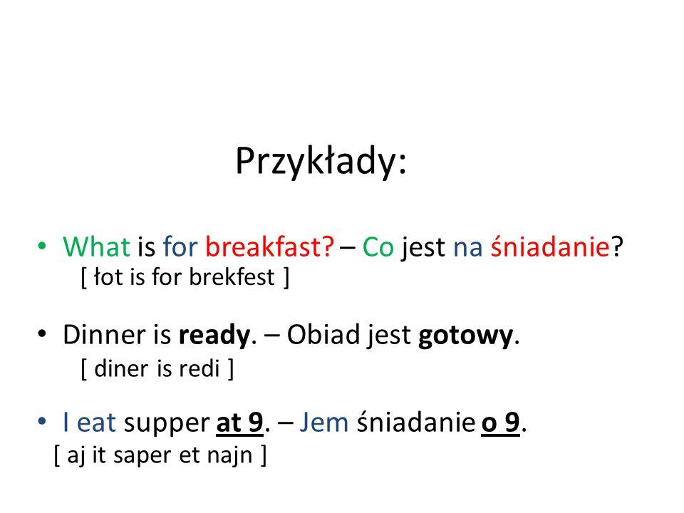 Przykłady: What is for breakfast? – Co jest na śniadanie? Dinner is ready. – Obiad jest gotowy. I eat supper at 9. – Jem śniadanie o 9. [ łot is for b