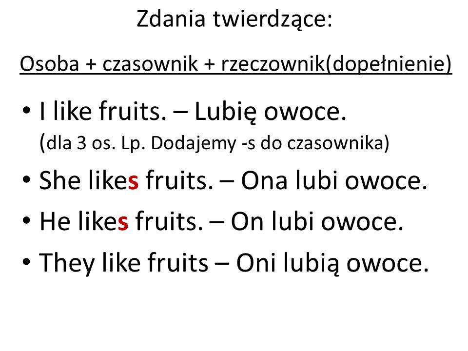 I like fruits. – Lubię owoce. ( dla 3 os. Lp. Dodajemy -s do czasownika) She likes fruits. – Ona lubi owoce. He likes fruits. – On lubi owoce. They li