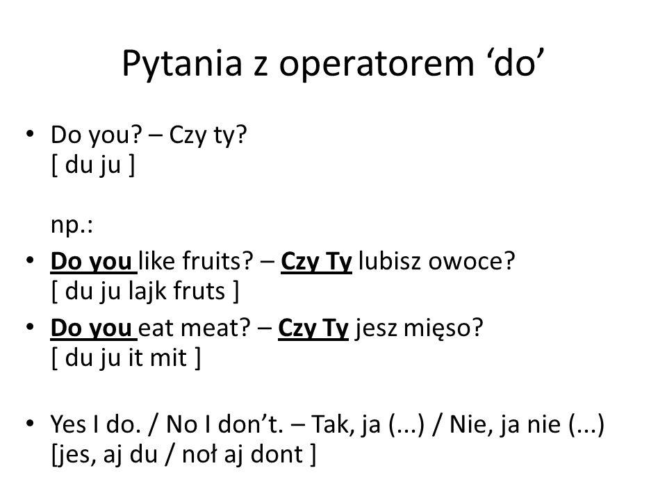 Pytania z operatorem 'do' Do you? – Czy ty? [ du ju ] np.: Do you like fruits? – Czy Ty lubisz owoce? [ du ju lajk fruts ] Do you eat meat? – Czy Ty j