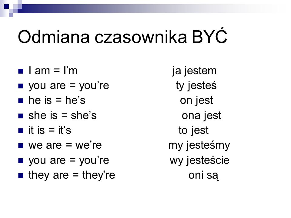 Odmiana czasownika BYĆ I am = I'm ja jestem you are = you're ty jesteś he is = he's on jest she is = she's ona jest it is = it's to jest we are = we're my jesteśmy you are = you're wy jesteście they are = they're oni są
