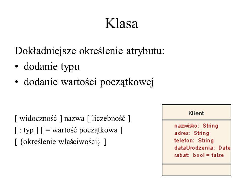 Klasa Dokładniejsze określenie atrybutu: dodanie typu dodanie wartości początkowej [ widoczność ] nazwa [ liczebność ] [ : typ ] [ = wartość początkowa ] [ {określenie właściwości} ]