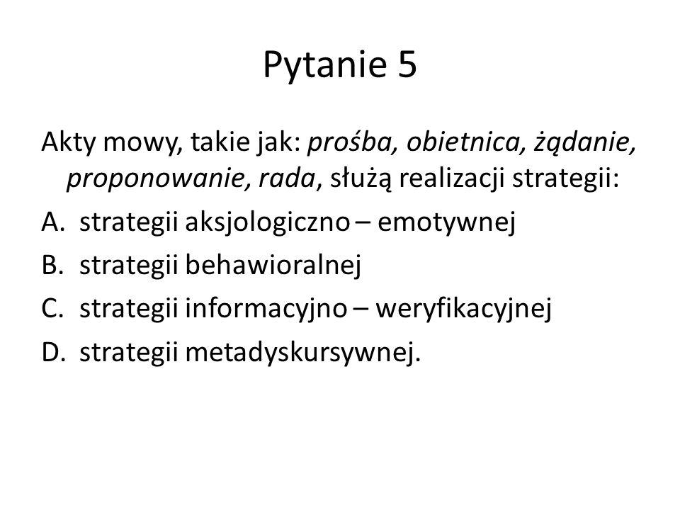 Pytanie 5 Akty mowy, takie jak: prośba, obietnica, żądanie, proponowanie, rada, służą realizacji strategii: A.strategii aksjologiczno – emotywnej B.st