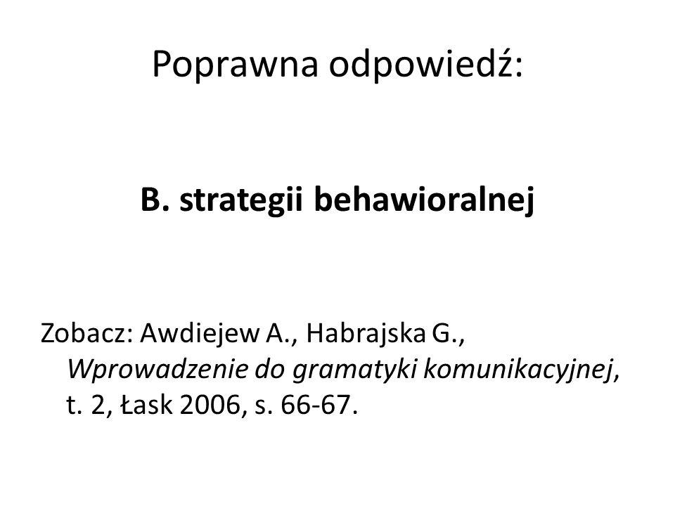 Poprawna odpowiedź: B. strategii behawioralnej Zobacz: Awdiejew A., Habrajska G., Wprowadzenie do gramatyki komunikacyjnej, t. 2, Łask 2006, s. 66-67.