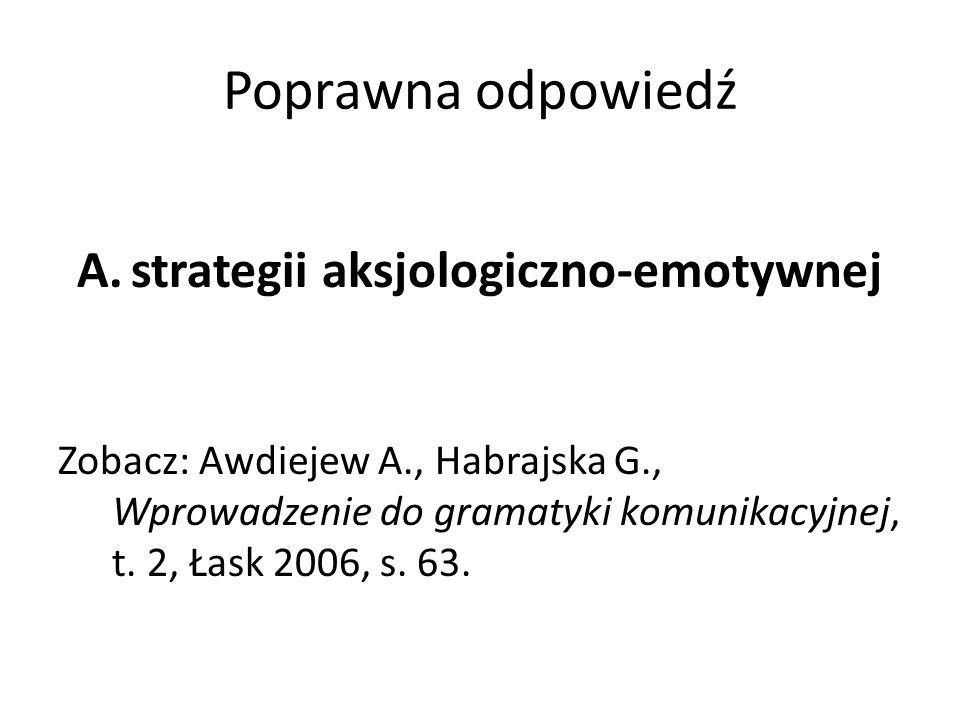 Poprawna odpowiedź A.strategii aksjologiczno-emotywnej Zobacz: Awdiejew A., Habrajska G., Wprowadzenie do gramatyki komunikacyjnej, t. 2, Łask 2006, s