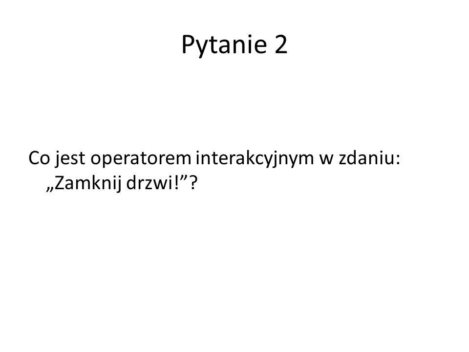 """Pytanie 2 Co jest operatorem interakcyjnym w zdaniu: """"Zamknij drzwi!""""?"""