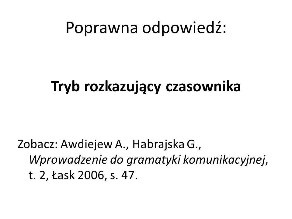 Poprawna odpowiedź: Tryb rozkazujący czasownika Zobacz: Awdiejew A., Habrajska G., Wprowadzenie do gramatyki komunikacyjnej, t. 2, Łask 2006, s. 47.