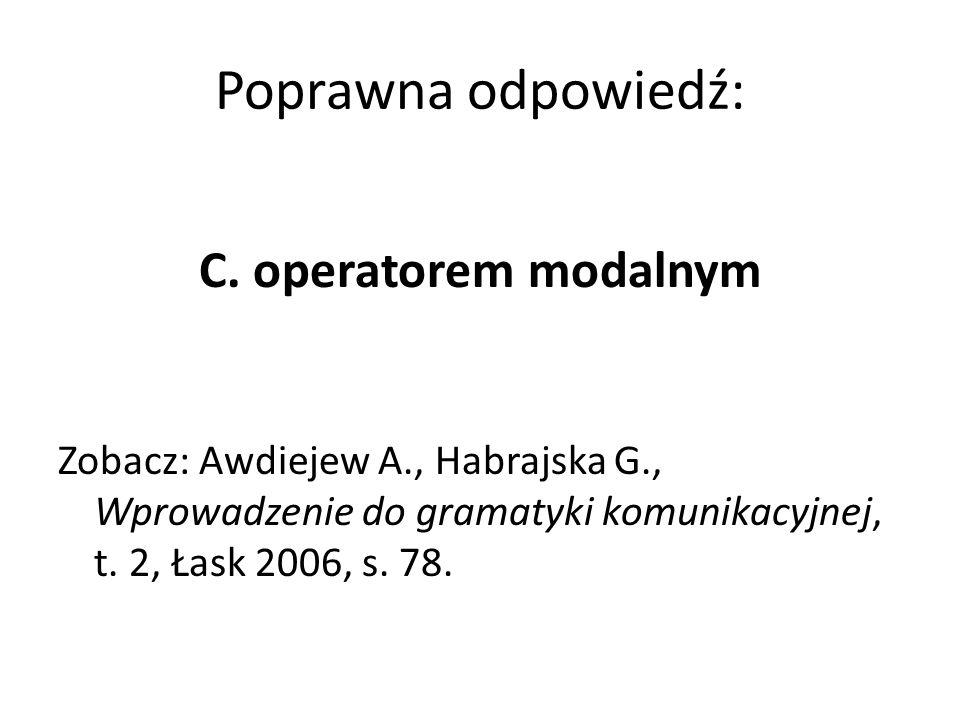 Poprawna odpowiedź: C. operatorem modalnym Zobacz: Awdiejew A., Habrajska G., Wprowadzenie do gramatyki komunikacyjnej, t. 2, Łask 2006, s. 78.