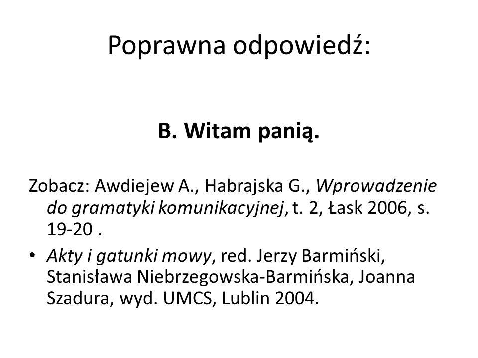 Poprawna odpowiedź: B. Witam panią. Zobacz: Awdiejew A., Habrajska G., Wprowadzenie do gramatyki komunikacyjnej, t. 2, Łask 2006, s. 19-20. Akty i gat
