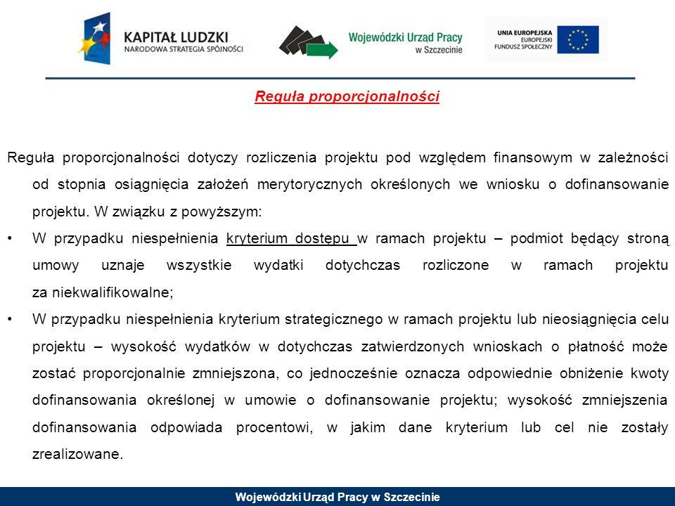 Wojewódzki Urząd Pracy w Szczecinie Reguła proporcjonalności Reguła proporcjonalności dotyczy rozliczenia projektu pod względem finansowym w zależności od stopnia osiągnięcia założeń merytorycznych określonych we wniosku o dofinansowanie projektu.