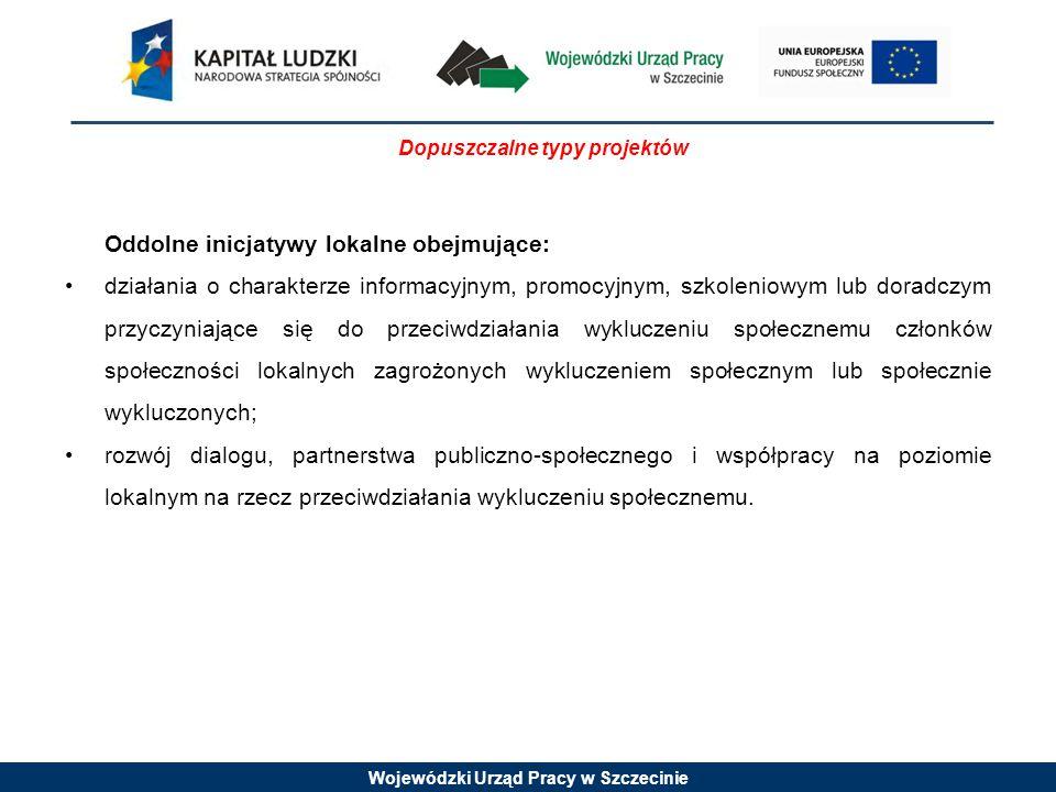 Wojewódzki Urząd Pracy w Szczecinie Dopuszczalne typy projektów Oddolne inicjatywy lokalne obejmujące: działania o charakterze informacyjnym, promocyjnym, szkoleniowym lub doradczym przyczyniające się do przeciwdziałania wykluczeniu społecznemu członków społeczności lokalnych zagrożonych wykluczeniem społecznym lub społecznie wykluczonych; rozwój dialogu, partnerstwa publiczno-społecznego i współpracy na poziomie lokalnym na rzecz przeciwdziałania wykluczeniu społecznemu.