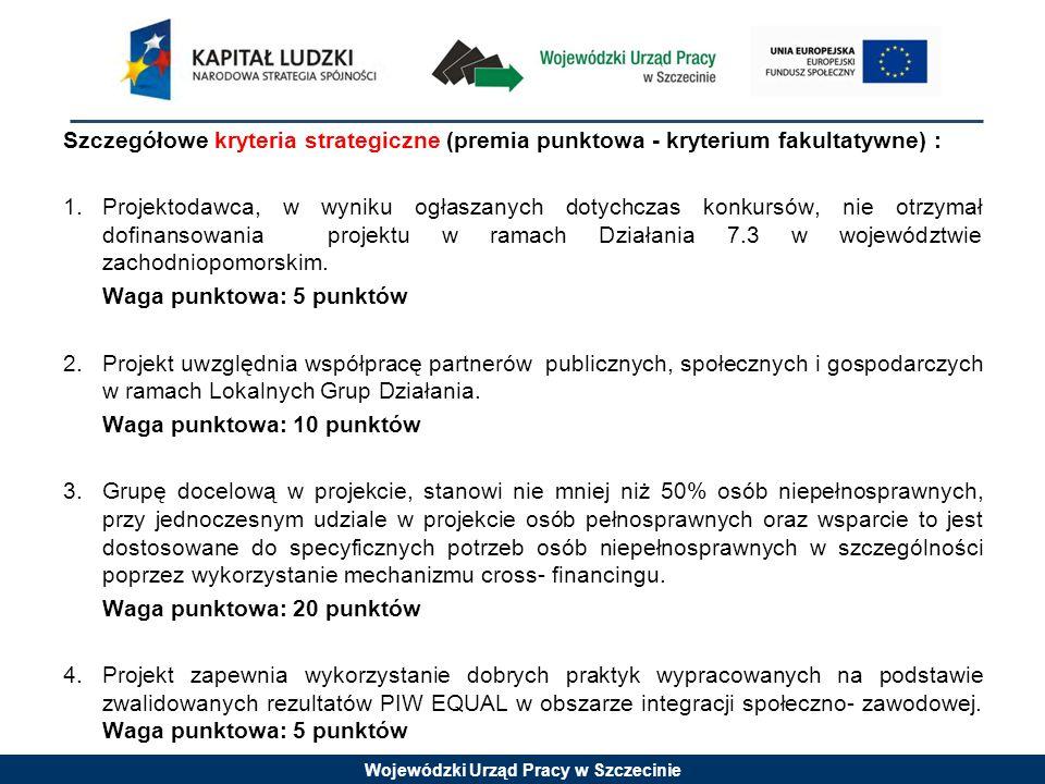 Wojewódzki Urząd Pracy w Szczecinie Szczegółowe kryteria strategiczne (premia punktowa - kryterium fakultatywne) : 1.Projektodawca, w wyniku ogłaszanych dotychczas konkursów, nie otrzymał dofinansowania projektu w ramach Działania 7.3 w województwie zachodniopomorskim.