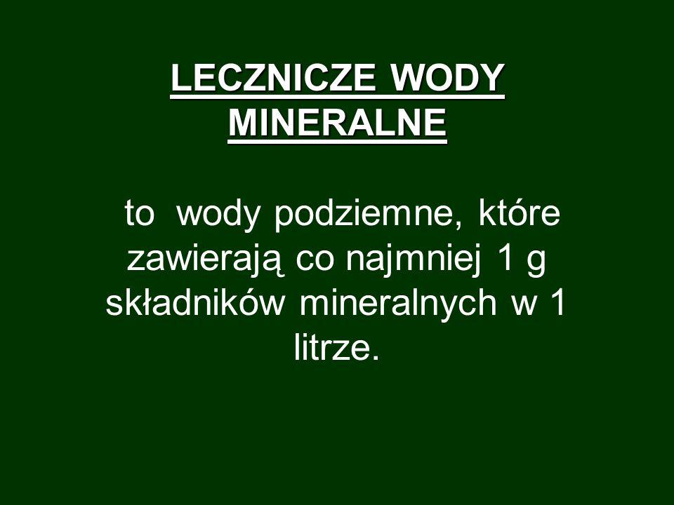 LECZNICZE WODY MINERALNE LECZNICZE WODY MINERALNE to wody podziemne, które zawierają co najmniej 1 g składników mineralnych w 1 litrze.