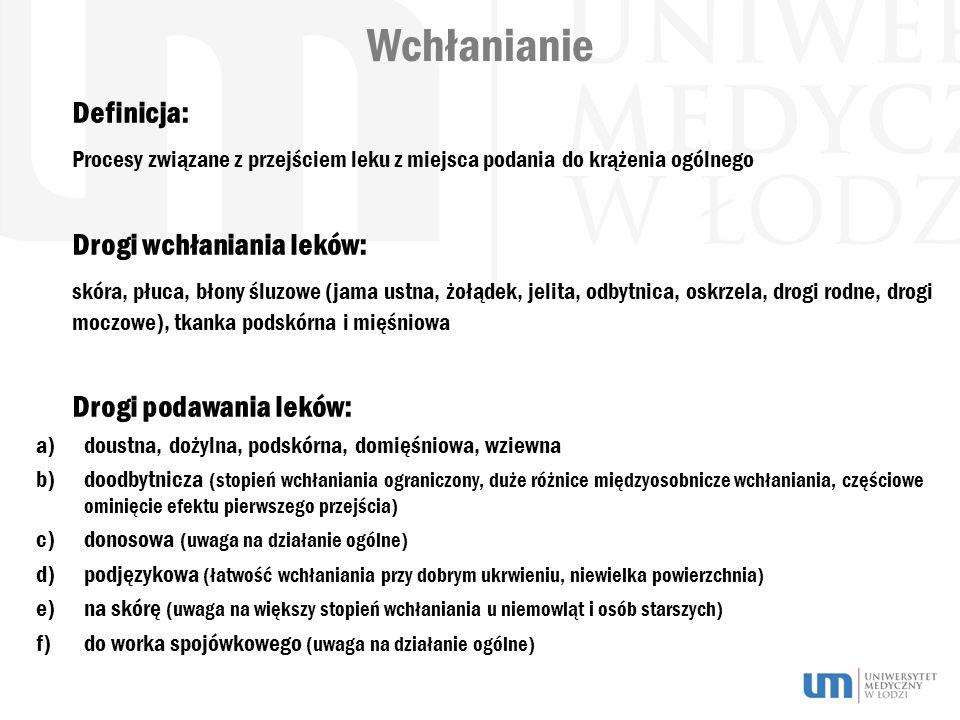 Wchłanianie Definicja: Procesy związane z przejściem leku z miejsca podania do krążenia ogólnego Drogi wchłaniania leków: skóra, płuca, błony śluzowe (jama ustna, żołądek, jelita, odbytnica, oskrzela, drogi rodne, drogi moczowe), tkanka podskórna i mięśniowa Drogi podawania leków: a)doustna, dożylna, podskórna, domięśniowa, wziewna b)doodbytnicza (stopień wchłaniania ograniczony, duże różnice międzyosobnicze wchłaniania, częściowe ominięcie efektu pierwszego przejścia) c)donosowa (uwaga na działanie ogólne) d)podjęzykowa (łatwość wchłaniania przy dobrym ukrwieniu, niewielka powierzchnia) e)na skórę (uwaga na większy stopień wchłaniania u niemowląt i osób starszych) f)do worka spojówkowego (uwaga na działanie ogólne)