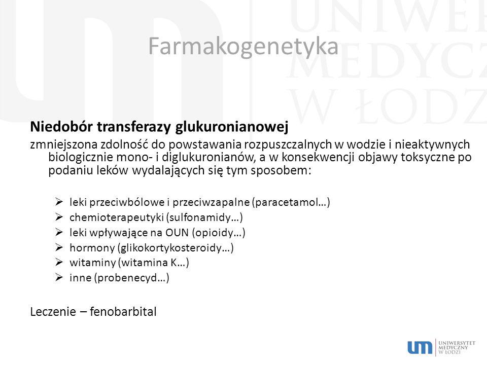 Farmakogenetyka Niedobór transferazy glukuronianowej zmniejszona zdolność do powstawania rozpuszczalnych w wodzie i nieaktywnych biologicznie mono- i diglukuronianów, a w konsekwencji objawy toksyczne po podaniu leków wydalających się tym sposobem:  leki przeciwbólowe i przeciwzapalne (paracetamol…)  chemioterapeutyki (sulfonamidy…)  leki wpływające na OUN (opioidy…)  hormony (glikokortykosteroidy…)  witaminy (witamina K…)  inne (probenecyd…) Leczenie – fenobarbital