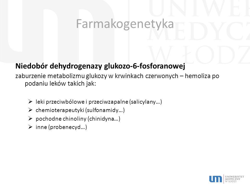 Farmakogenetyka Niedobór dehydrogenazy glukozo-6-fosforanowej zaburzenie metabolizmu glukozy w krwinkach czerwonych – hemoliza po podaniu leków takich jak:  leki przeciwbólowe i przeciwzapalne (salicylany…)  chemioterapeutyki (sulfonamidy…)  pochodne chinoliny (chinidyna…)  inne (probenecyd…)