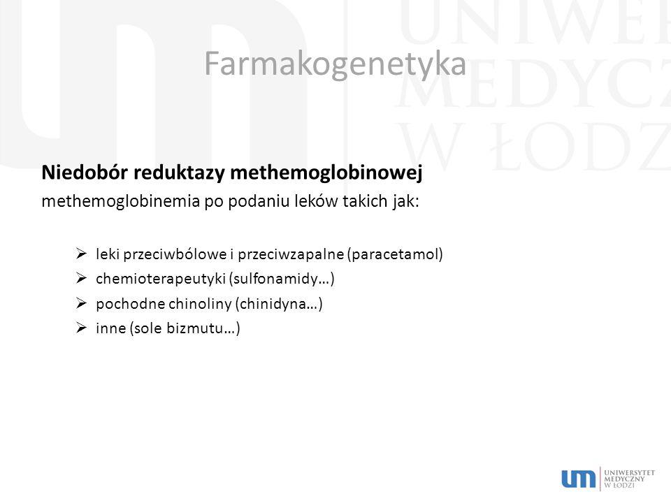 Farmakogenetyka Niedobór reduktazy methemoglobinowej methemoglobinemia po podaniu leków takich jak:  leki przeciwbólowe i przeciwzapalne (paracetamol)  chemioterapeutyki (sulfonamidy…)  pochodne chinoliny (chinidyna…)  inne (sole bizmutu…)