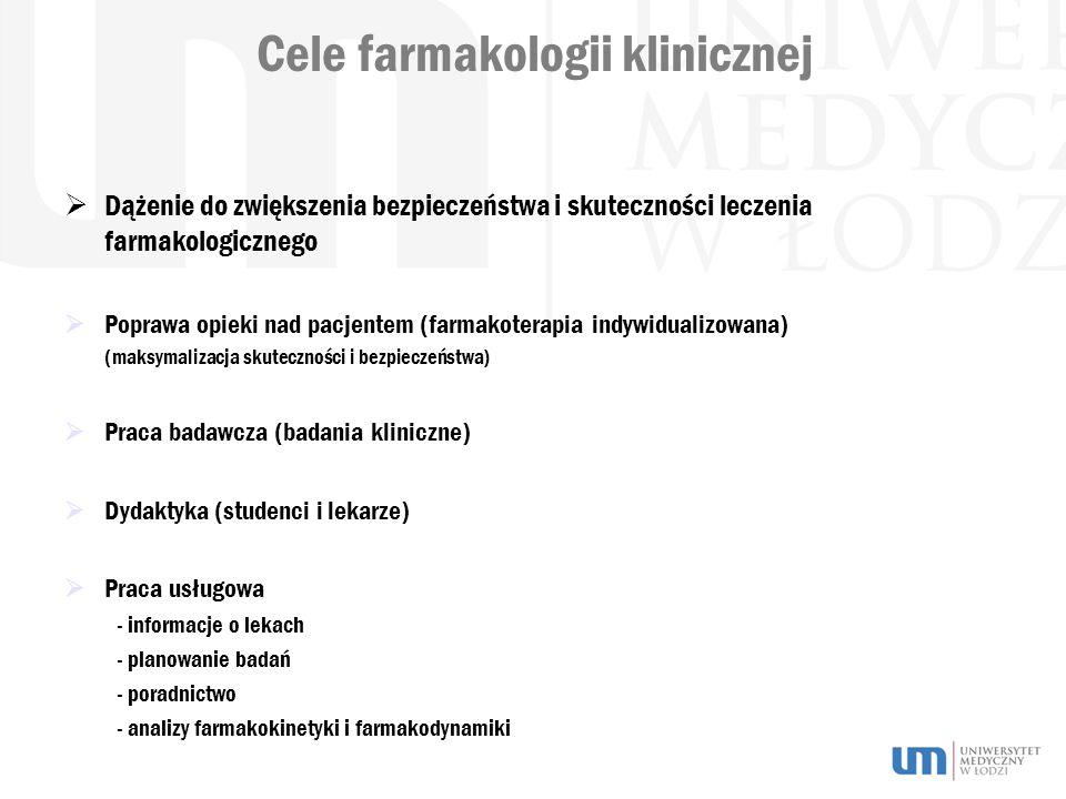 Cele farmakologii klinicznej  Dążenie do zwiększenia bezpieczeństwa i skuteczności leczenia farmakologicznego  Poprawa opieki nad pacjentem (farmakoterapia indywidualizowana) (maksymalizacja skuteczności i bezpieczeństwa)  Praca badawcza (badania kliniczne)  Dydaktyka (studenci i lekarze)  Praca usługowa - informacje o lekach - planowanie badań - poradnictwo - analizy farmakokinetyki i farmakodynamiki