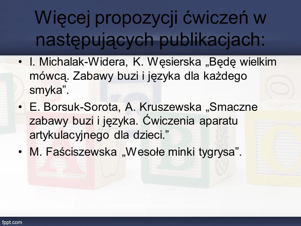 """Więcej propozycji ćwiczeń w następujących publikacjach: I. Michalak-Widera, K. Węsierska """"Będę wielkim mówcą. Zabawy buzi i języka dla każdego smyka""""."""