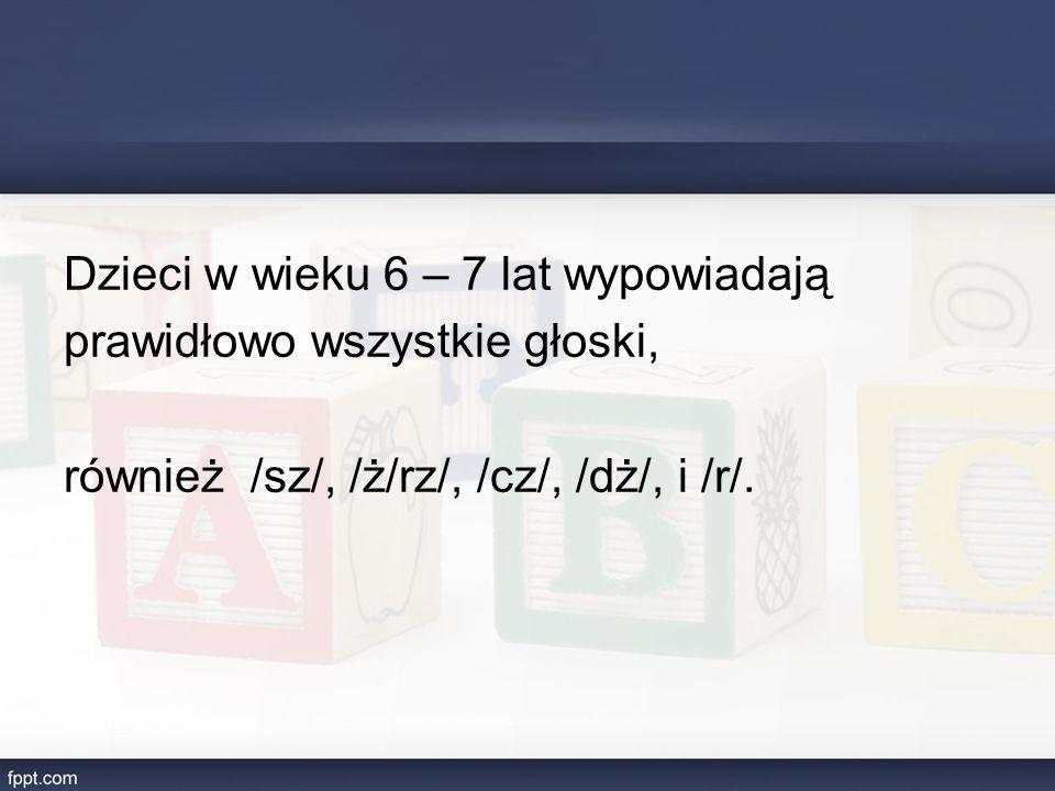 Dzieci w wieku 6 – 7 lat wypowiadają prawidłowo wszystkie głoski, również /sz/, /ż/rz/, /cz/, /dż/, i /r/.