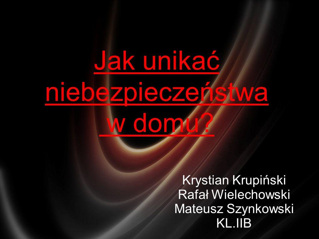 Jak unikać niebezpieczeństwa w domu? Krystian Krupiński Rafał Wielechowski Mateusz Szynkowski KL.IIB