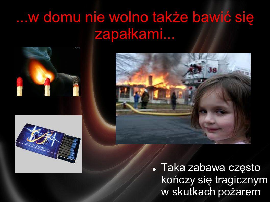 ...w domu nie wolno także bawić się zapałkami... Taka zabawa często kończy się tragicznym w skutkach pożarem