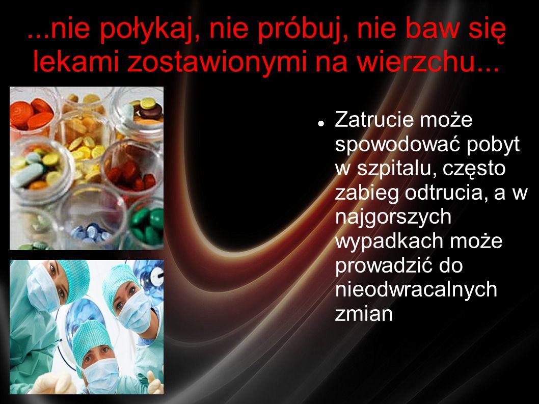 ...nie połykaj, nie próbuj, nie baw się lekami zostawionymi na wierzchu... Zatrucie może spowodować pobyt w szpitalu, często zabieg odtrucia, a w najg