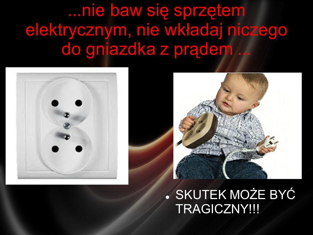 ...nie baw się sprzętem elektrycznym, nie wkładaj niczego do gniazdka z prądem... SKUTEK MOŻE BYĆ TRAGICZNY!!!