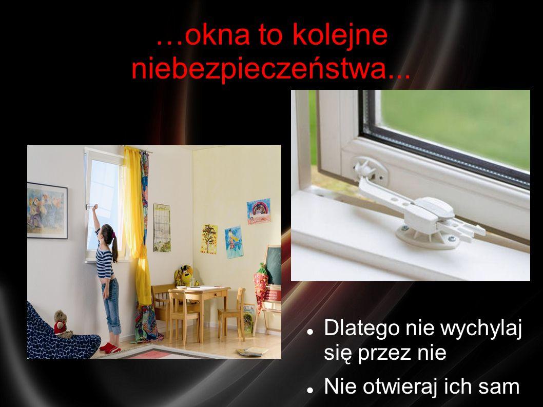 …okna to kolejne niebezpieczeństwa... Dlatego nie wychylaj się przez nie Nie otwieraj ich sam