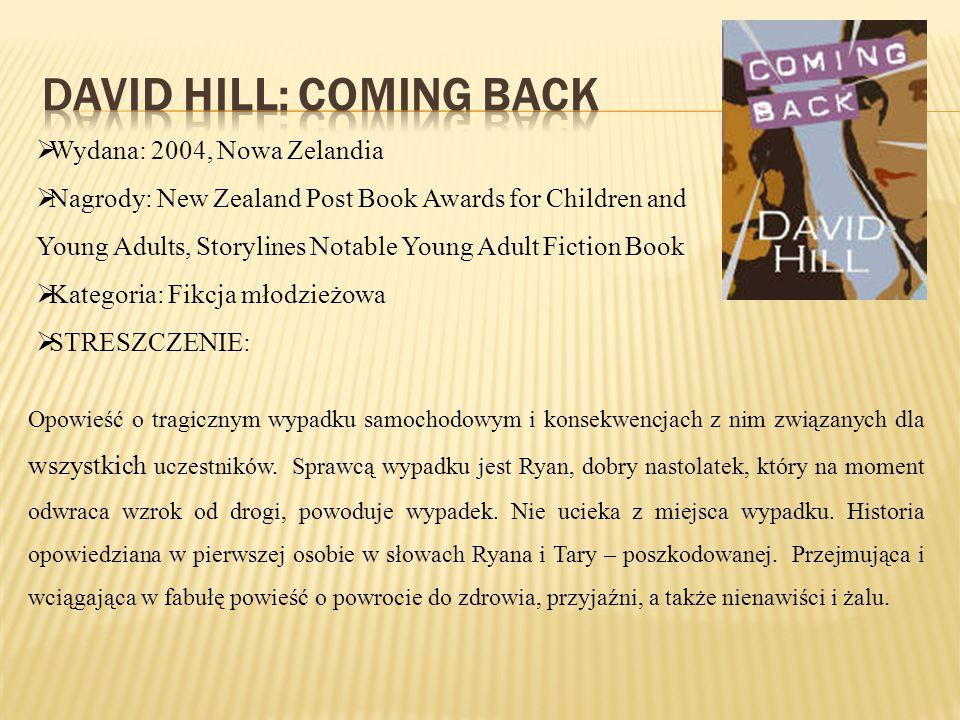  Wydana: 2004, Nowa Zelandia  Nagrody: New Zealand Post Book Awards for Children and Young Adults, Storylines Notable Young Adult Fiction Book  Kategoria: Fikcja młodzieżowa  STRESZCZENIE: Opowieść o tragicznym wypadku samochodowym i konsekwencjach z nim związanych dla wszystkich uczestników.