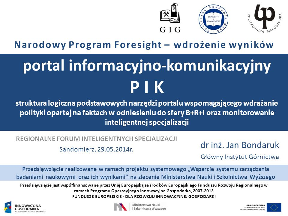 Przedsięwzięcie jest współfinansowane przez Unię Europejską ze środków Europejskiego Funduszu Rozwoju Regionalnego w ramach Programu Operacyjnego Innowacyjna Gospodarka, 2007-2013 FUNDUSZE EUROPEJSKIE - DLA ROZWOJU INNOWACYJNEJ GOSPODARKI Narodowy Program Foresight – wdrożenie wyników portal informacyjno-komunikacyjny P I K struktura logiczna podstawowych narzędzi portalu wspomagającego wdrażanie polityki opartej na faktach w odniesieniu do sfery B+R+I oraz monitorowanie inteligentnej specjalizacji dr inż.