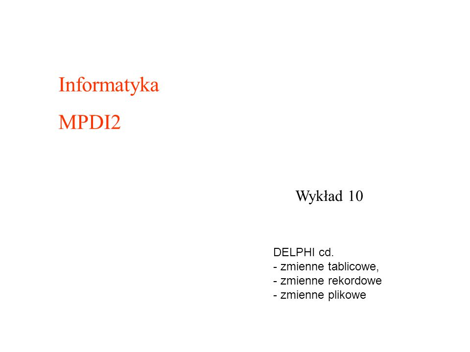 Wykład 10 Informatyka MPDI2 DELPHI cd. - zmienne tablicowe, - zmienne rekordowe - zmienne plikowe