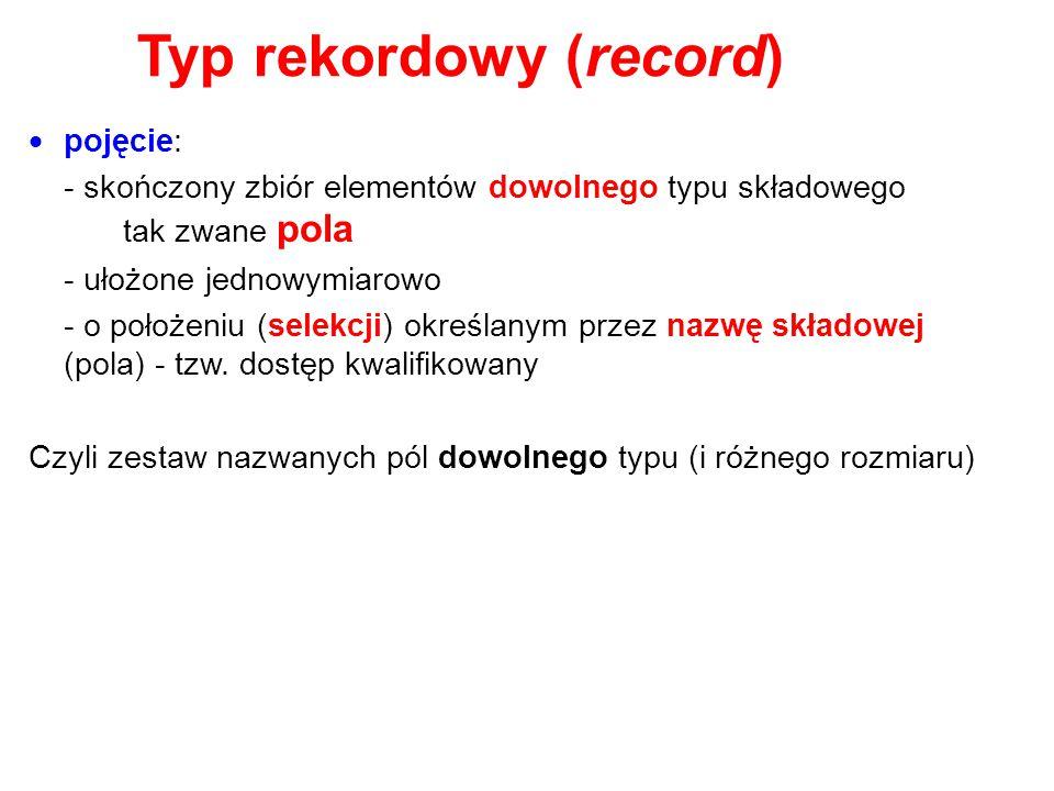 Typ rekordowy (record)  pojęcie: - skończony zbiór elementów dowolnego typu składowego tak zwane pola - ułożone jednowymiarowo - o położeniu (selekcj