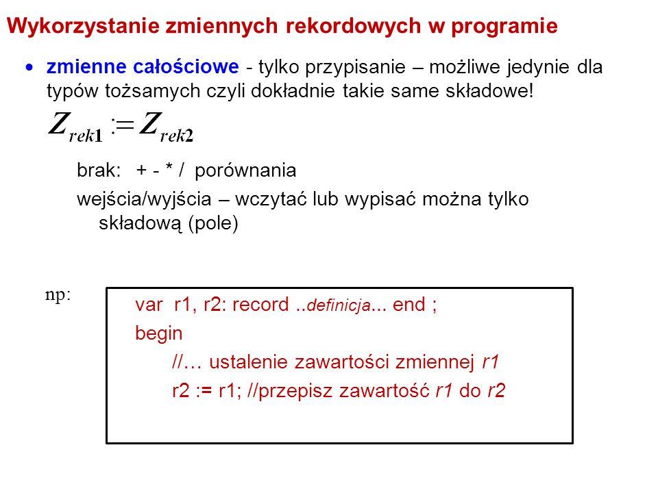 Wykorzystanie zmiennych rekordowych w programie  zmienne całościowe - tylko przypisanie – możliwe jedynie dla typów tożsamych czyli dokładnie takie s