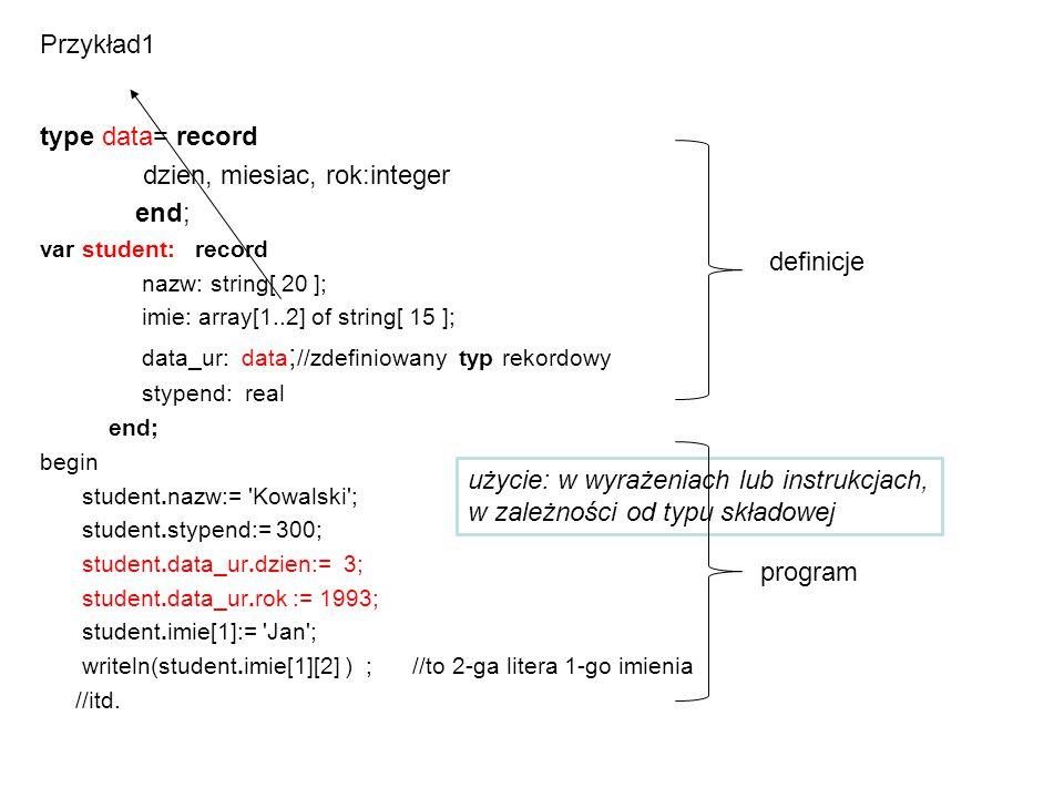 użycie: w wyrażeniach lub instrukcjach, w zależności od typu składowej Przykład1 type data= record dzien, miesiac, rok:integer end; var student: recor