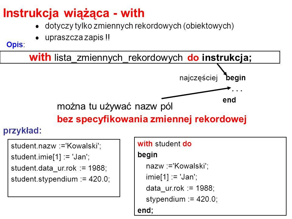 Instrukcja wiążąca - with  dotyczy tylko zmiennych rekordowych (obiektowych)  upraszcza zapis !! with lista_zmiennych_rekordowych do instrukcja; naj