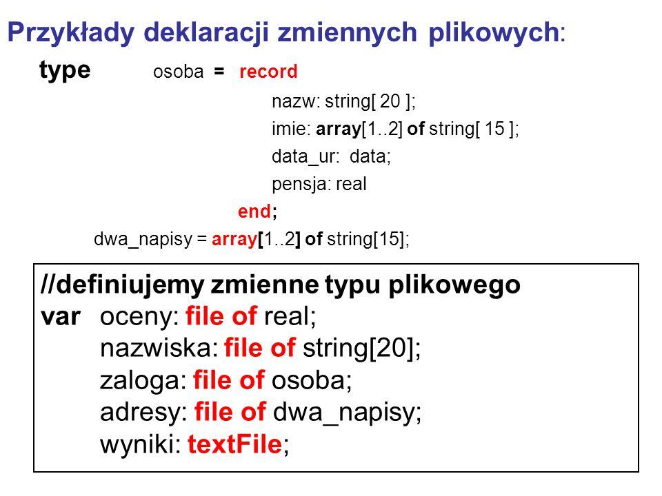 Przykłady deklaracji zmiennych plikowych: type osoba = record nazw: string[ 20 ]; imie: array[1..2] of string[ 15 ]; data_ur: data; pensja: real end;